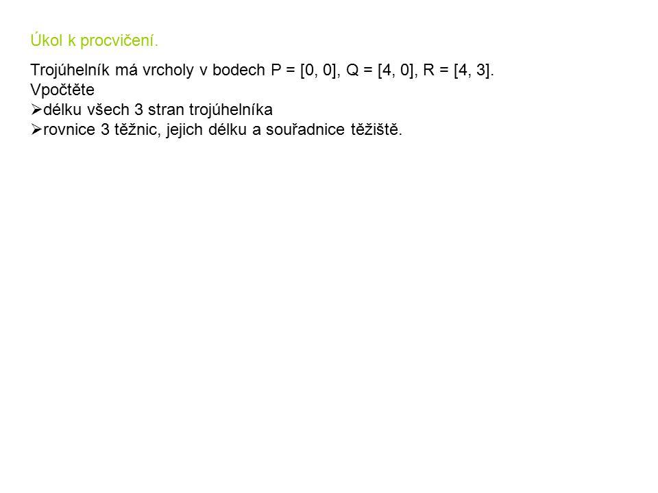 Úkol k procvičení. Trojúhelník má vrcholy v bodech P = [0, 0], Q = [4, 0], R = [4, 3]. Vpočtěte. délku všech 3 stran trojúhelníka.